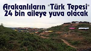 """Arakanlıların """"Türk Tepesi"""" 24 bin aileye yuva olacak"""