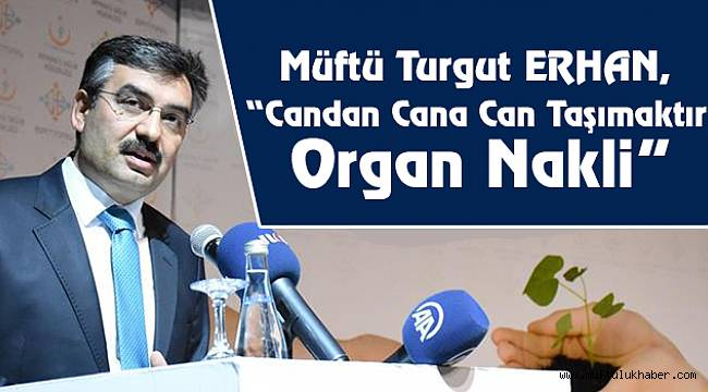 "Müftü ERHAN, ""Candan Cana Can Taşımaktır Organ Nakli"
