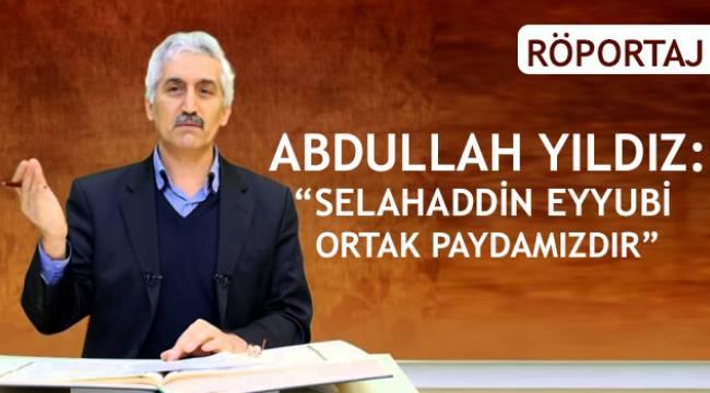 """Abdullah Yıldız: """"Selahaddin Eyyubi Ortak Paydamızdır"""