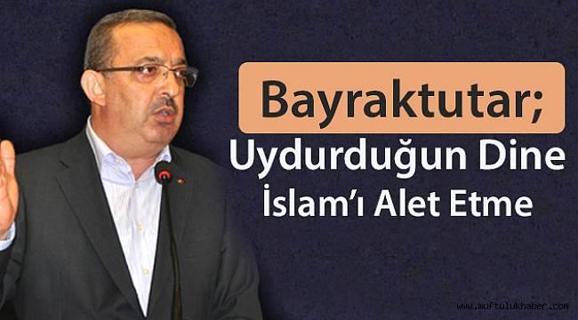 Bayraktutar: Uydurduğun Dine İslam'ı Alet Etme