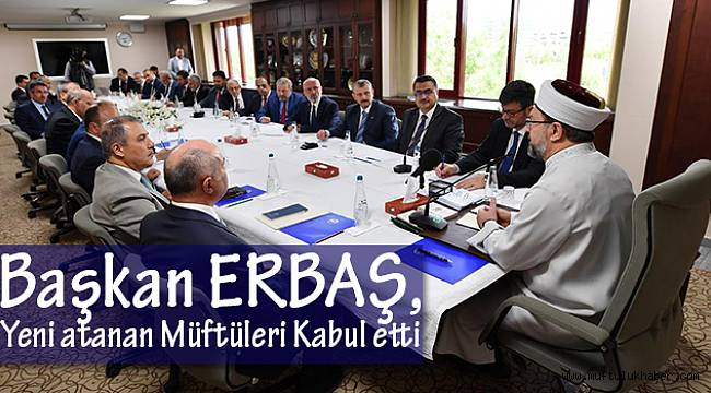 Başkan ERBAŞ;Yeni Atanan Müftüleri Kabul Etti.