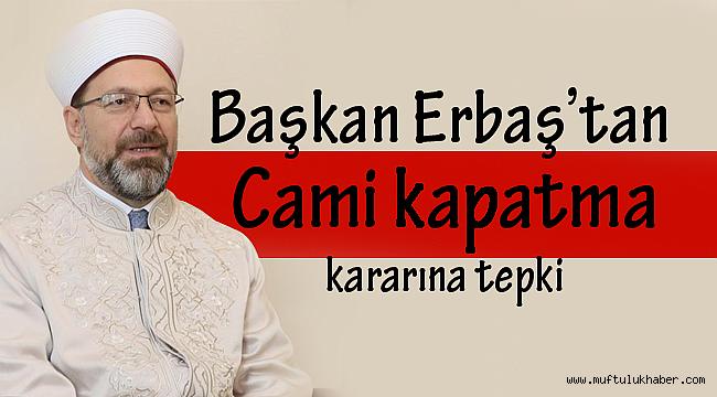 Başkan Erbaş'tan Cami kapatma kararına tepki