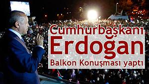 Cumhurbaşkanı Erdoğan balkon konuşması yaptI