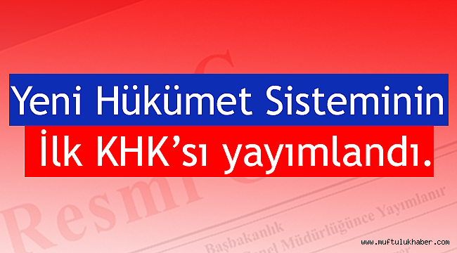 Yeni Hükümet Sisteminin İlk KHK'sı yayımlandı.
