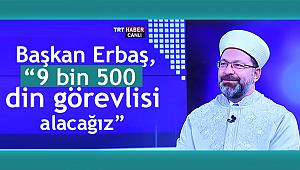 """Başkan Erbaş, """"9 bin 500 din görevlisi alacağız"""""""