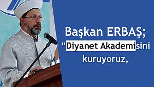 """Başkan ERBAŞ; """"Diyanet Akademisini kuruyoruz,"""