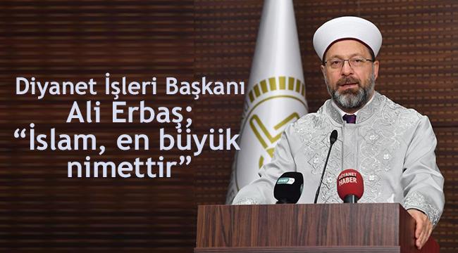 """Diyanet İşleri Başkanı Erbaş; """"İslam, en büyük nimettir"""