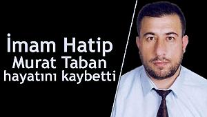 İmam Hatip Murat Taban hayatını kaybetti