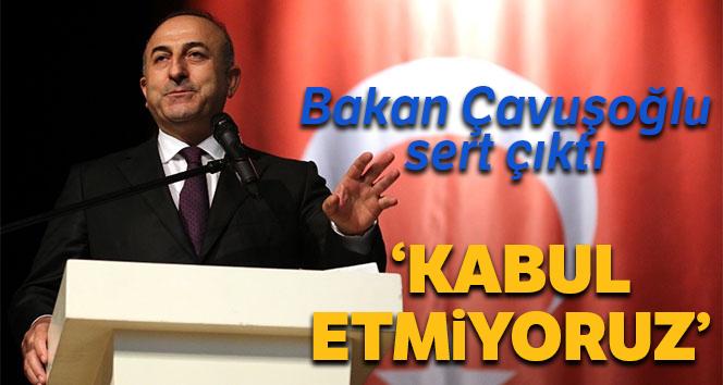 Bakan Çavuşoğlu sert çıktı: 'Kabul etmiyoruz'