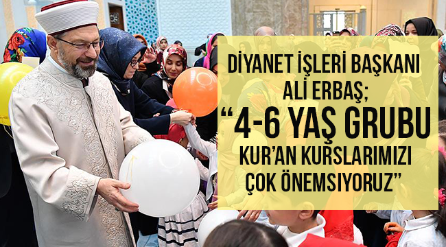 """ERBAŞ;""""4-6 yaş grubu Kur'an kurslarımızı çok önemsiyoruz"""""""