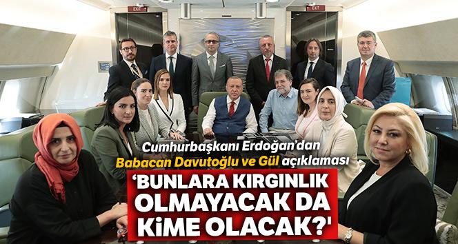Cumhurbaşkanı Erdoğan: '(Babacan, Davutoğlu, Gül) Bunlara kırgınlık olmayacak da kime olacak?'