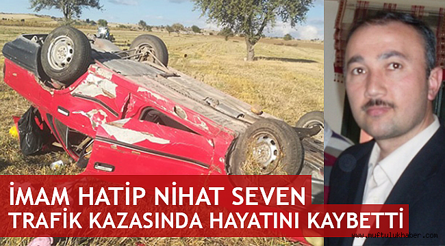 İmam Hatip Nihat Seven trafik kazasında hayatını kaybetti