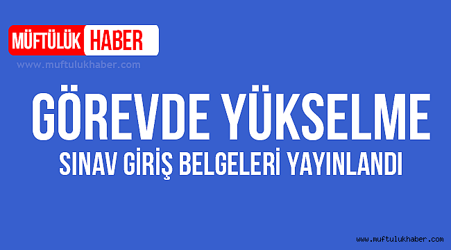 Diyanet Görevde Yükselme Sınav Giriş Belgeleri yayınladı.