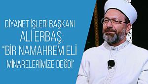 """Erbaş, """"Bir namahrem eli minarelerimize değdi"""""""