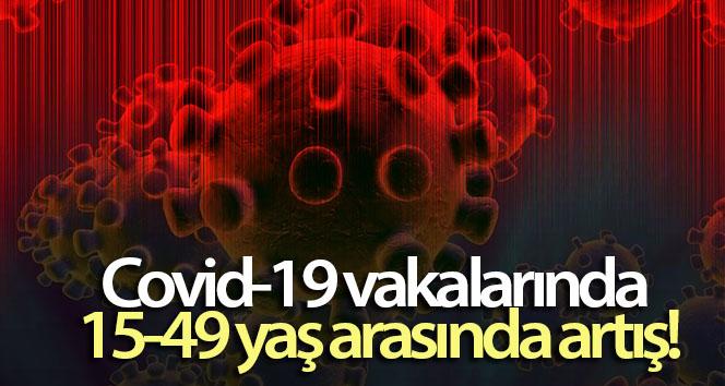 Covid-19 vakalarında 15-49 yaş arasında artış